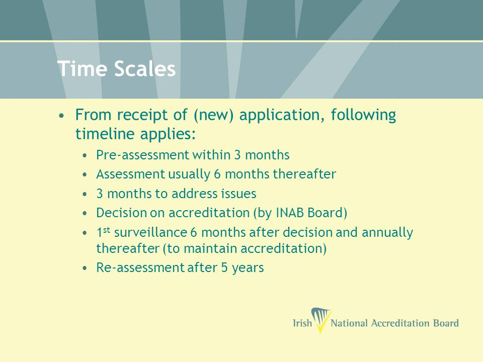 Time Scales From receipt of (new) application, following timeline applies: Pre-assessment within 3 months Assessment usually 6 months thereafter 3 months to address issues Decision on accreditation (by INAB Board) 1 st surveillance 6 months after decision and annually thereafter (to maintain accreditation) Re-assessment after 5 years