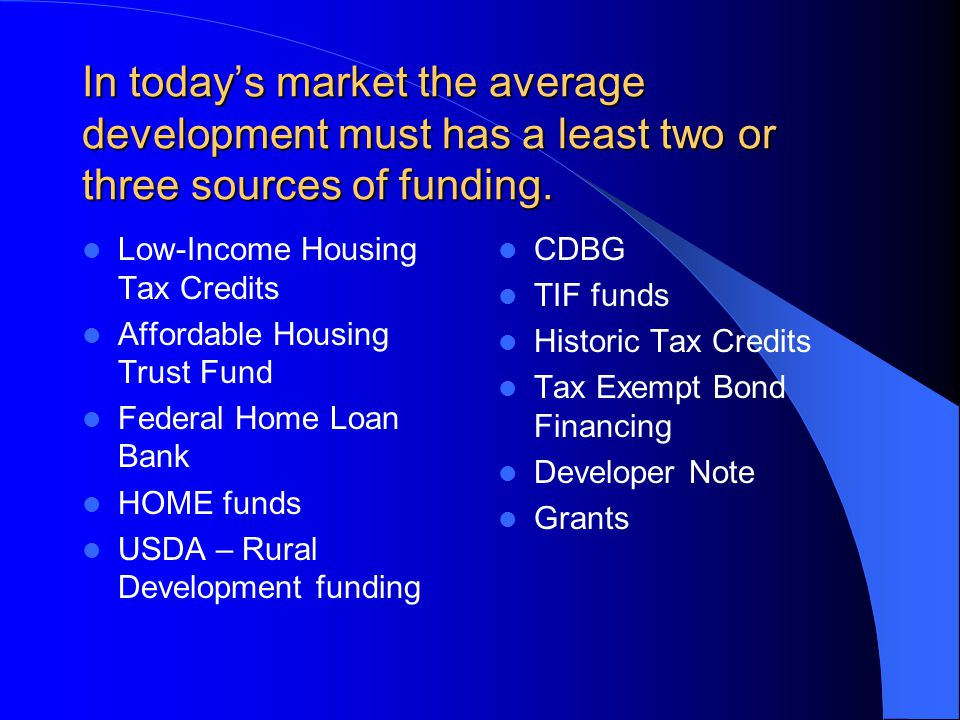 In today's market the average development must has a least two or three sources of funding.