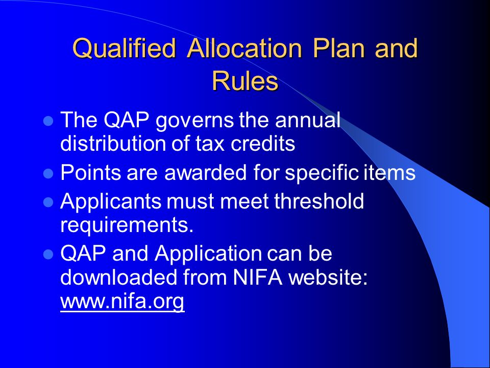 Qualified Allocation Plan and Rules The QAP governs the annual distribution of tax credits Points are awarded for specific items Applicants must meet threshold requirements.