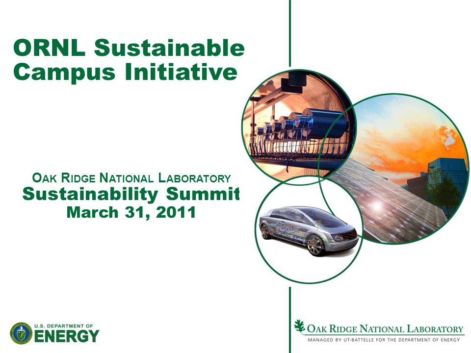 ORNL Sustainable Campus Initiative O AK R IDGE N ATIONAL L ABORATORY Sustainability Summit March 31, 2011
