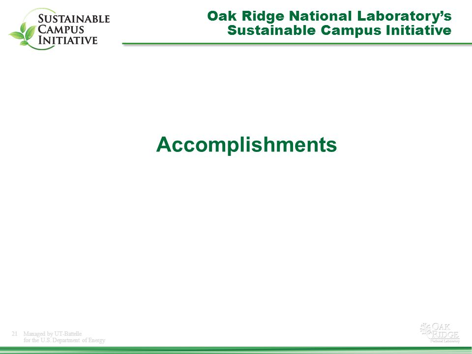 21Managed by UT-Battelle for the U.S. Department of Energy Accomplishments Oak Ridge National Laboratory's Sustainable Campus Initiative