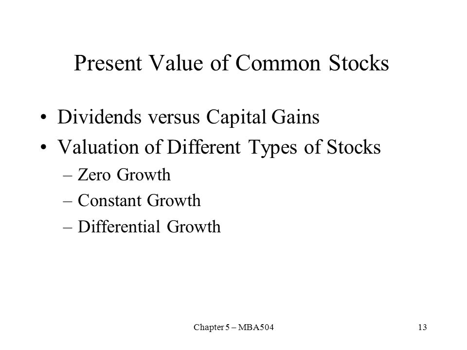 Chapter 5 – MBA50413 Present Value of Common Stocks Dividends versus Capital Gains Valuation of Different Types of Stocks –Zero Growth –Constant Growth –Differential Growth
