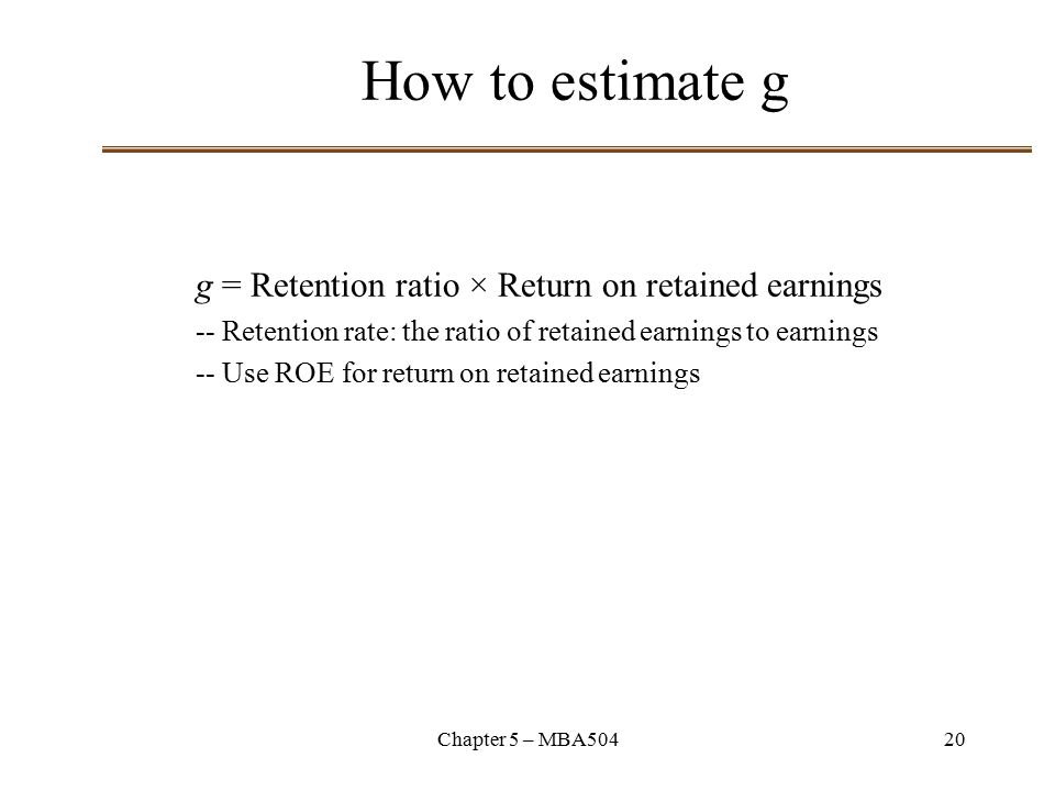 Chapter 5 – MBA50420 How to estimate g g = Retention ratio × Return on retained earnings -- Retention rate: the ratio of retained earnings to earnings -- Use ROE for return on retained earnings