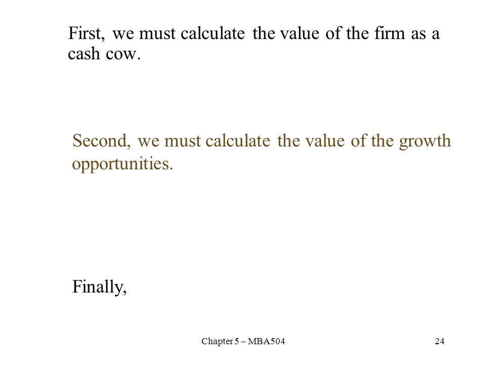 Chapter 5 – MBA50424 First, we must calculate the value of the firm as a cash cow.