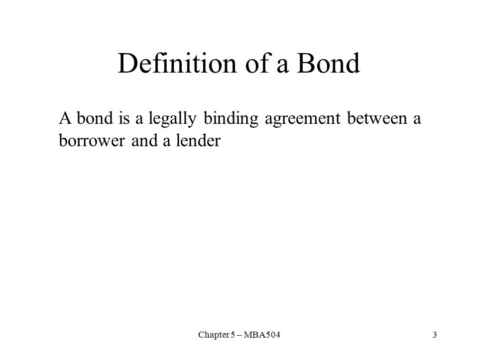 Chapter 5 – MBA5043 Definition of a Bond A bond is a legally binding agreement between a borrower and a lender
