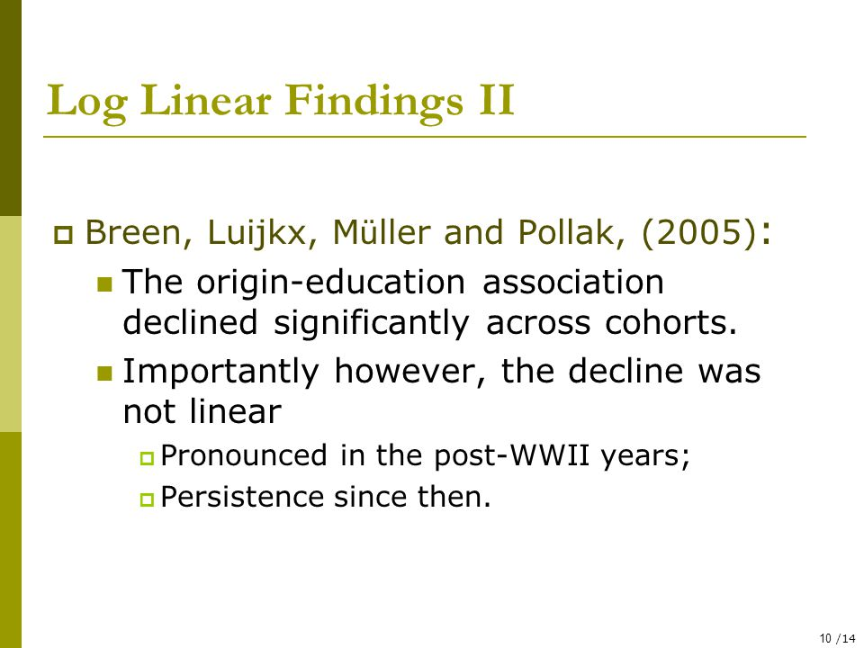 10 /14 Log Linear Findings II  Breen, Luijkx, M ü ller and Pollak, (2005) : The origin-education association declined significantly across cohorts.