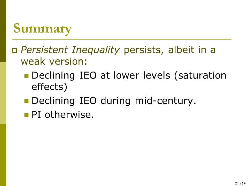 24 /14 Summary  Persistent Inequality persists, albeit in a weak version: Declining IEO at lower levels (saturation effects) Declining IEO during mid-century.