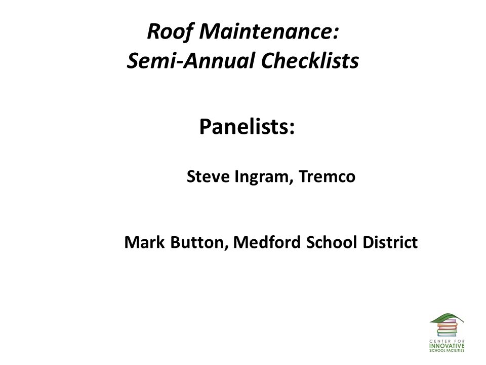 Roof Maintenance: Semi-Annual Checklists Panelists: Steve Ingram, Tremco Mark Button, Medford School District