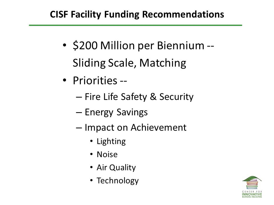 CISF Facility Funding Recommendations $200 Million per Biennium -- Sliding Scale, Matching Priorities -- – Fire Life Safety & Security – Energy Savings – Impact on Achievement Lighting Noise Air Quality Technology