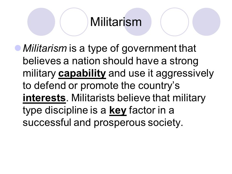Militarism Militarism is a type of government that believes a nation should have a strong military capability and use it aggressively to defend or promote the country's interests.