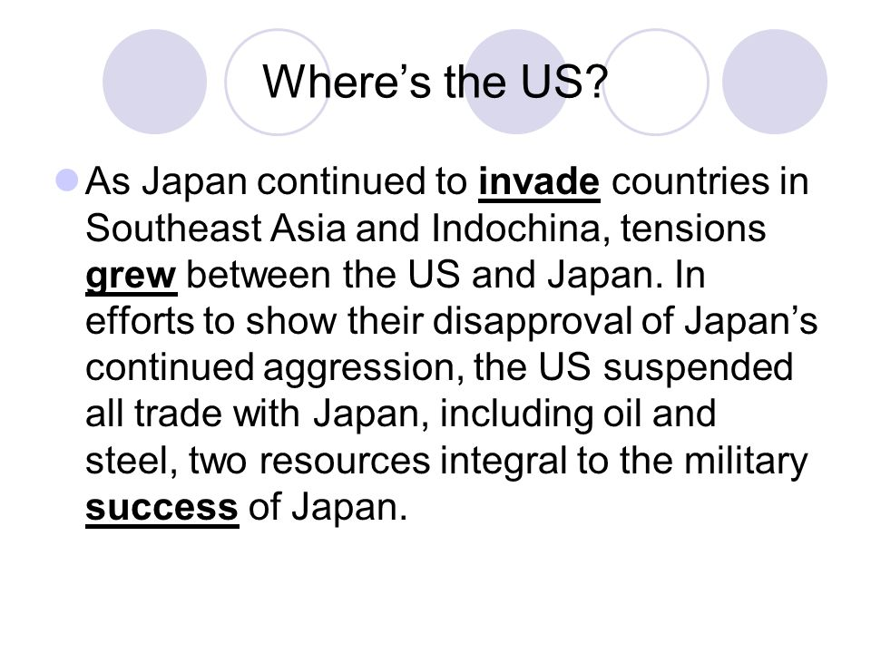 Where's the US? As Japan continued to invade countries in Southeast Asia and Indochina, tensions grew between the US and Japan. In efforts to show the