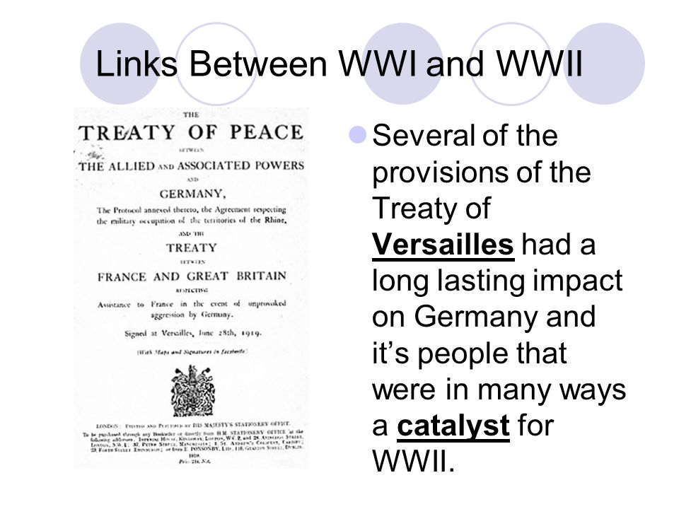Links Between WWI and WWII Several of the provisions of the Treaty of Versailles had a long lasting impact on Germany and it's people that were in many ways a catalyst for WWII.