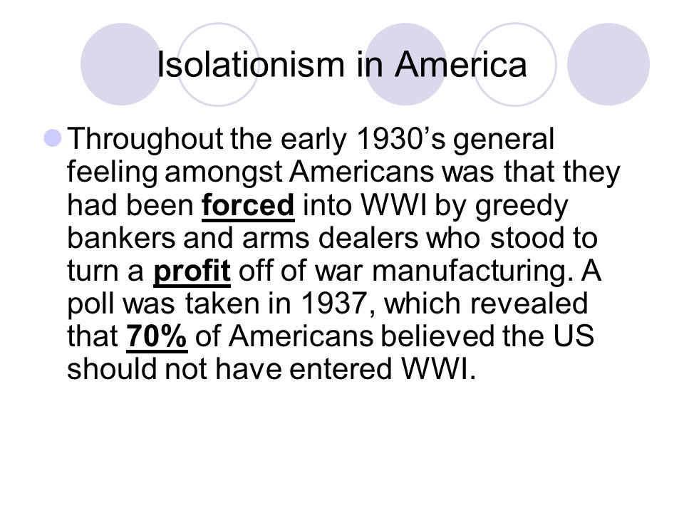 Isolationism in America Throughout the early 1930's general feeling amongst Americans was that they had been forced into WWI by greedy bankers and arm
