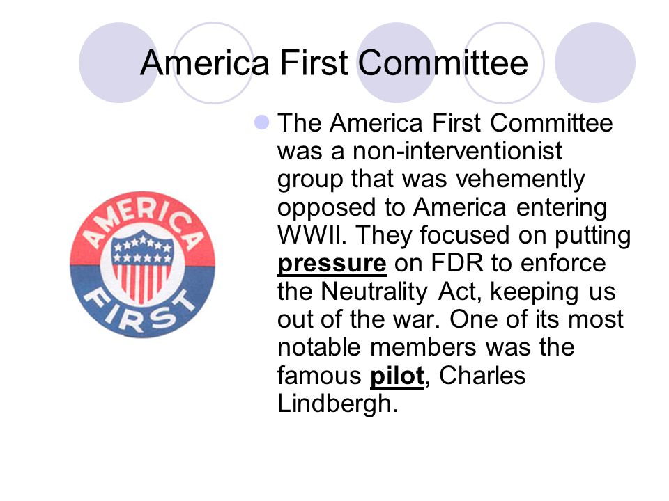 America First Committee The America First Committee was a non-interventionist group that was vehemently opposed to America entering WWII. They focused