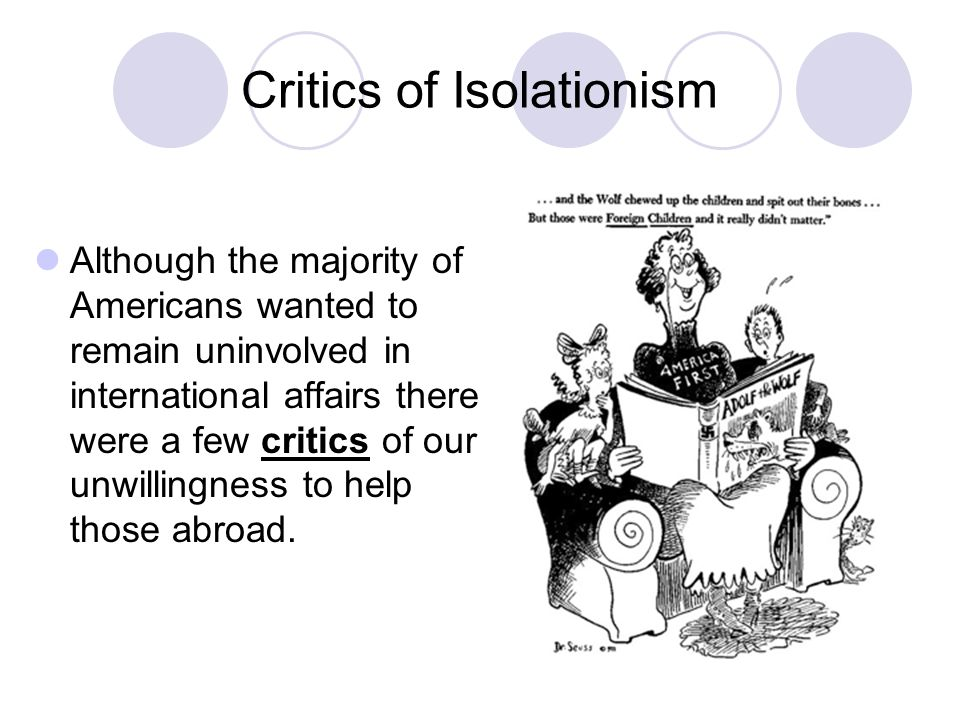 Critics of Isolationism Although the majority of Americans wanted to remain uninvolved in international affairs there were a few critics of our unwillingness to help those abroad.