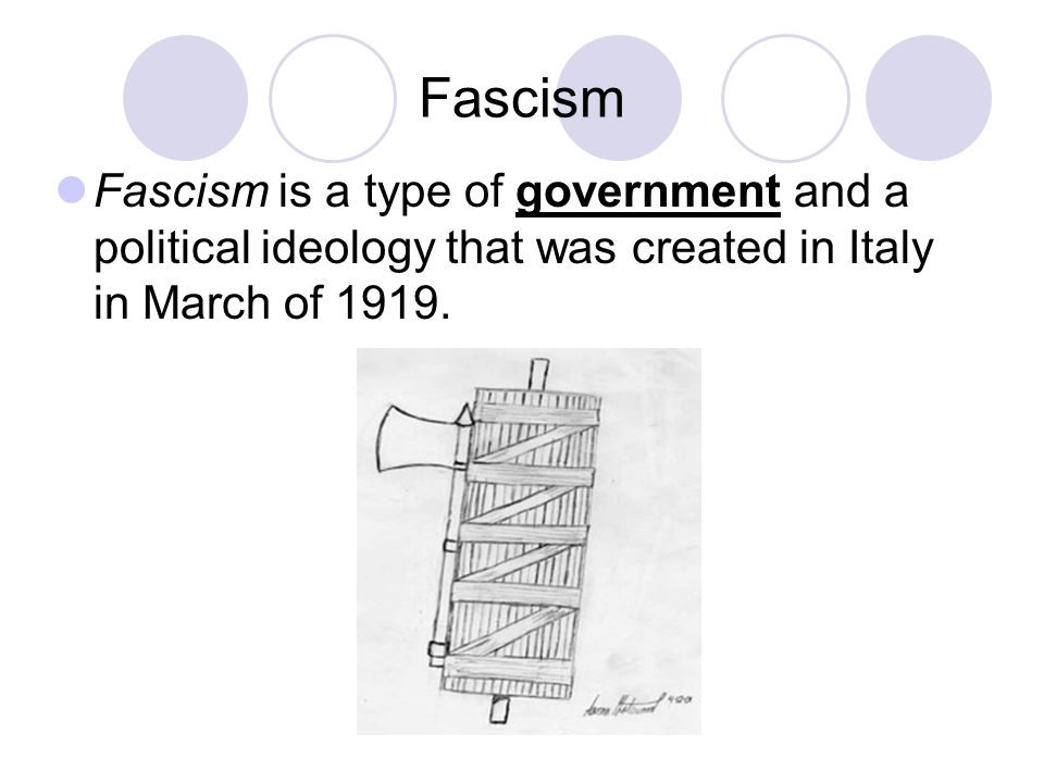 Fascism Fascism is a type of government and a political ideology that was created in Italy in March of 1919.