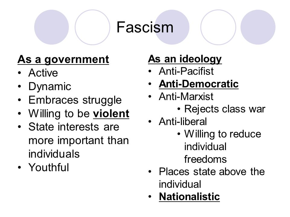 Fascism As a government Active Dynamic Embraces struggle Willing to be violent State interests are more important than individuals Youthful As an ideology Anti-Pacifist Anti-Democratic Anti-Marxist Rejects class war Anti-liberal Willing to reduce individual freedoms Places state above the individual Nationalistic