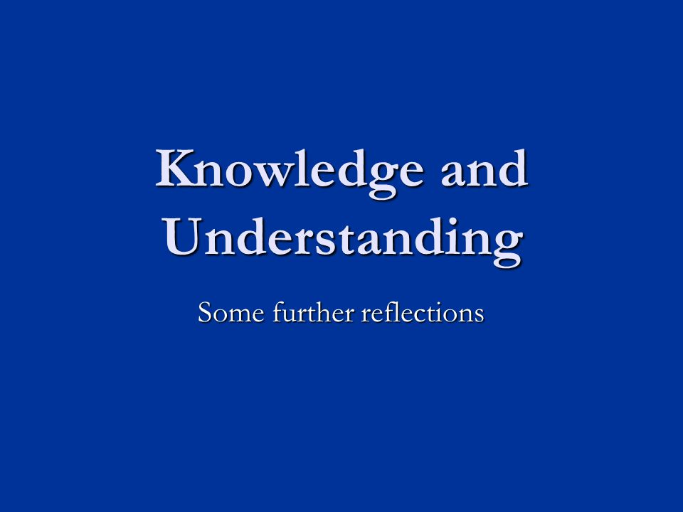 Knowledge and Understanding Some further reflections