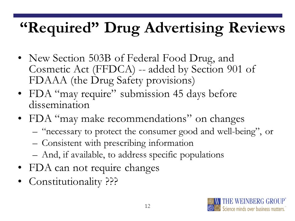 12 Required Drug Advertising Reviews New Section 503B of Federal Food Drug, and Cosmetic Act (FFDCA) -- added by Section 901 of FDAAA (the Drug Safety provisions) FDA may require submission 45 days before dissemination FDA may make recommendations on changes – necessary to protect the consumer good and well-being , or –Consistent with prescribing information –And, if available, to address specific populations FDA can not require changes Constitutionality
