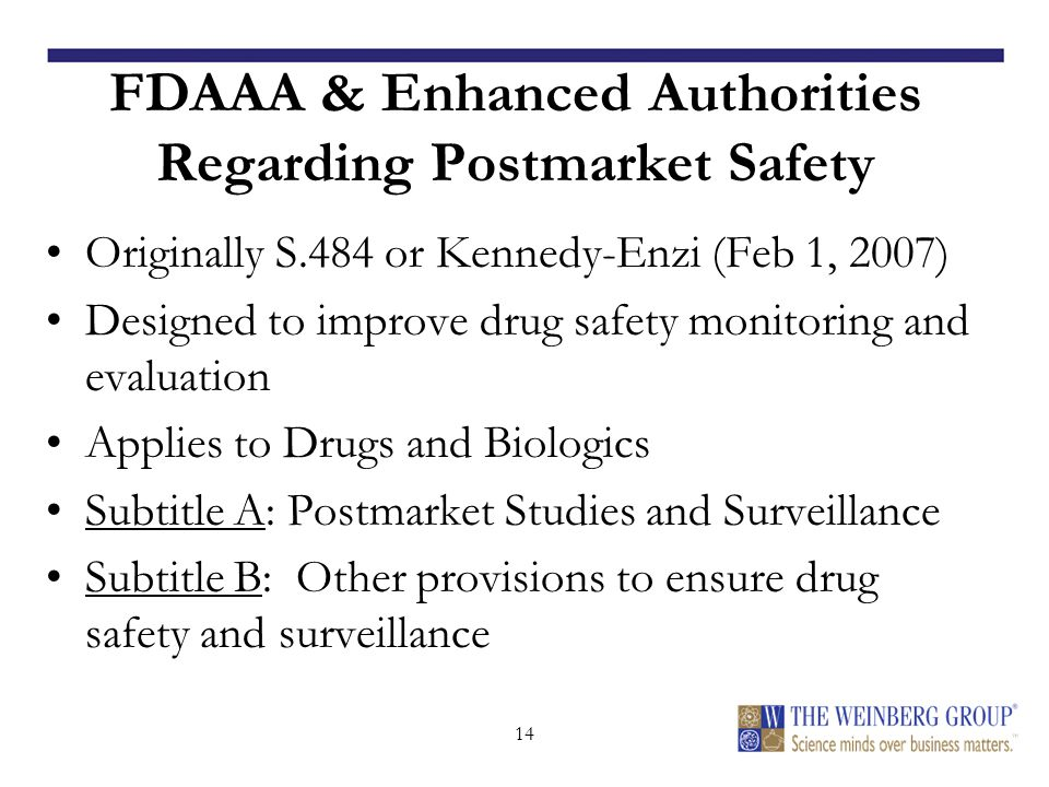 14 FDAAA & Enhanced Authorities Regarding Postmarket Safety Originally S.484 or Kennedy-Enzi (Feb 1, 2007) Designed to improve drug safety monitoring and evaluation Applies to Drugs and Biologics Subtitle A: Postmarket Studies and Surveillance Subtitle B: Other provisions to ensure drug safety and surveillance