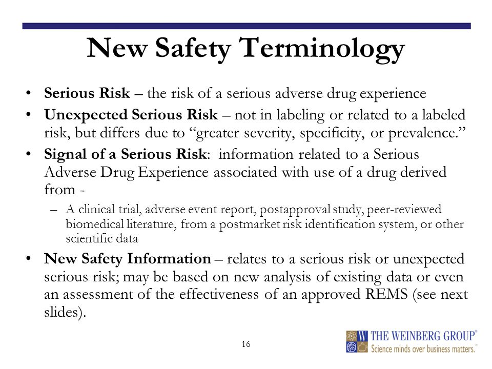16 New Safety Terminology Serious Risk – the risk of a serious adverse drug experience Unexpected Serious Risk – not in labeling or related to a labeled risk, but differs due to greater severity, specificity, or prevalence. Signal of a Serious Risk: information related to a Serious Adverse Drug Experience associated with use of a drug derived from - –A clinical trial, adverse event report, postapproval study, peer-reviewed biomedical literature, from a postmarket risk identification system, or other scientific data New Safety Information – relates to a serious risk or unexpected serious risk; may be based on new analysis of existing data or even an assessment of the effectiveness of an approved REMS (see next slides).