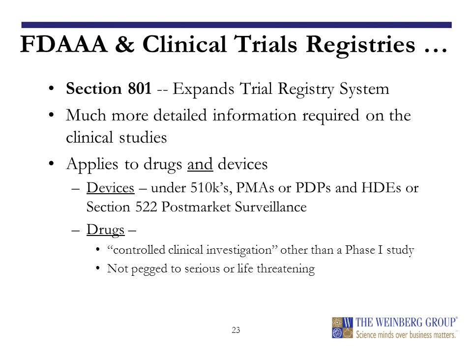23 FDAAA & Clinical Trials Registries … Section 801 -- Expands Trial Registry System Much more detailed information required on the clinical studies Applies to drugs and devices –Devices – under 510k's, PMAs or PDPs and HDEs or Section 522 Postmarket Surveillance –Drugs – controlled clinical investigation other than a Phase I study Not pegged to serious or life threatening