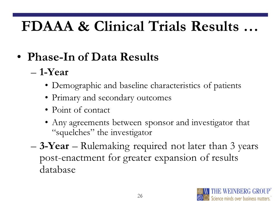 26 FDAAA & Clinical Trials Results … Phase-In of Data Results –1-Year Demographic and baseline characteristics of patients Primary and secondary outcomes Point of contact Any agreements between sponsor and investigator that squelches the investigator –3-Year – Rulemaking required not later than 3 years post-enactment for greater expansion of results database