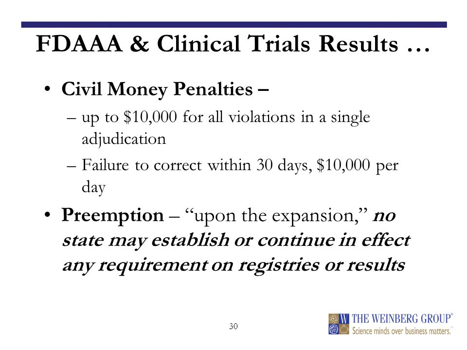 30 FDAAA & Clinical Trials Results … Civil Money Penalties – –up to $10,000 for all violations in a single adjudication –Failure to correct within 30 days, $10,000 per day Preemption – upon the expansion, no state may establish or continue in effect any requirement on registries or results