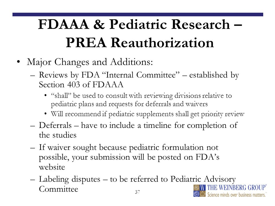37 FDAAA & Pediatric Research – PREA Reauthorization Major Changes and Additions: –Reviews by FDA Internal Committee – established by Section 403 of FDAAA shall be used to consult with reviewing divisions relative to pediatric plans and requests for deferrals and waivers Will recommend if pediatric supplements shall get priority review –Deferrals – have to include a timeline for completion of the studies –If waiver sought because pediatric formulation not possible, your submission will be posted on FDA's website –Labeling disputes – to be referred to Pediatric Advisory Committee