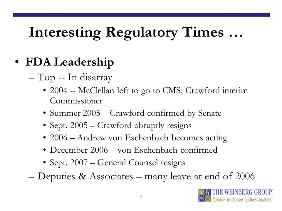 5 Interesting Regulatory Times … FDA Leadership –Top -- In disarray 2004 -- McClellan left to go to CMS; Crawford interim Commissioner Summer 2005 – Crawford confirmed by Senate Sept.