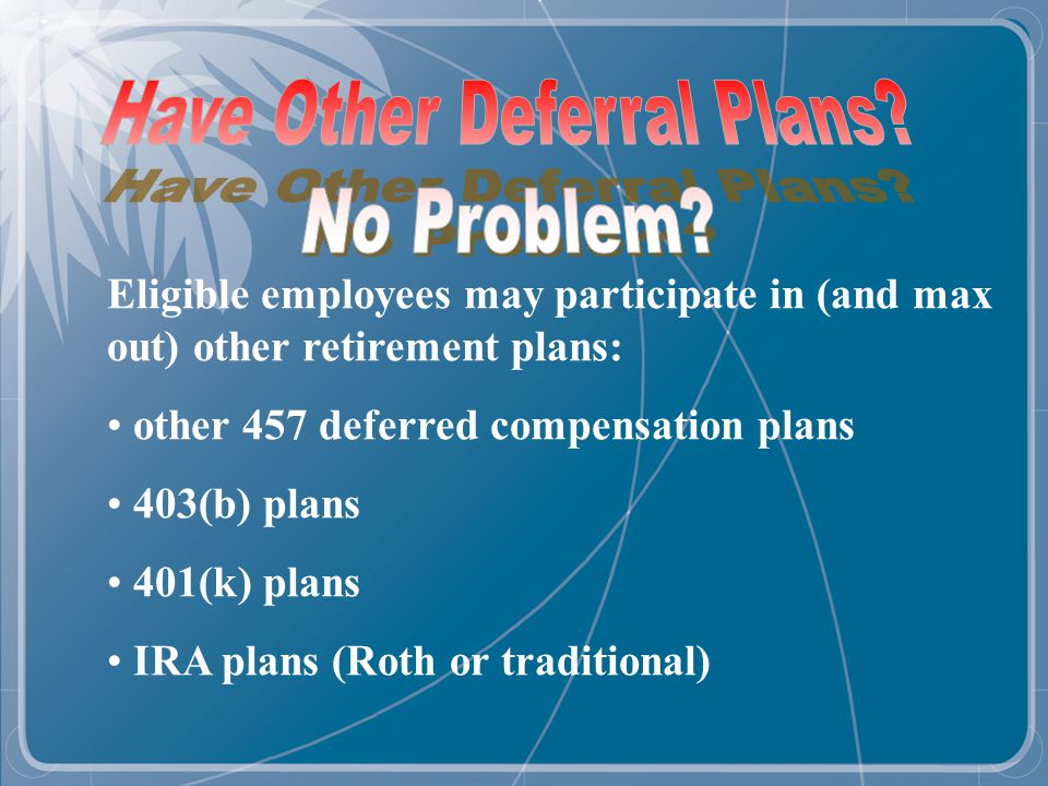 Eligible employees may participate in (and max out) other retirement plans: other 457 deferred compensation plans 403(b) plans 401(k) plans IRA plans (Roth or traditional)