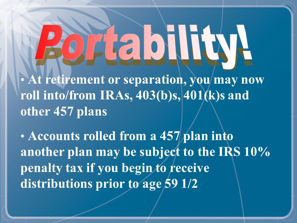 At retirement or separation, you may now roll into/from IRAs, 403(b)s, 401(k)s and other 457 plans Accounts rolled from a 457 plan into another plan may be subject to the IRS 10% penalty tax if you begin to receive distributions prior to age 59 1/2