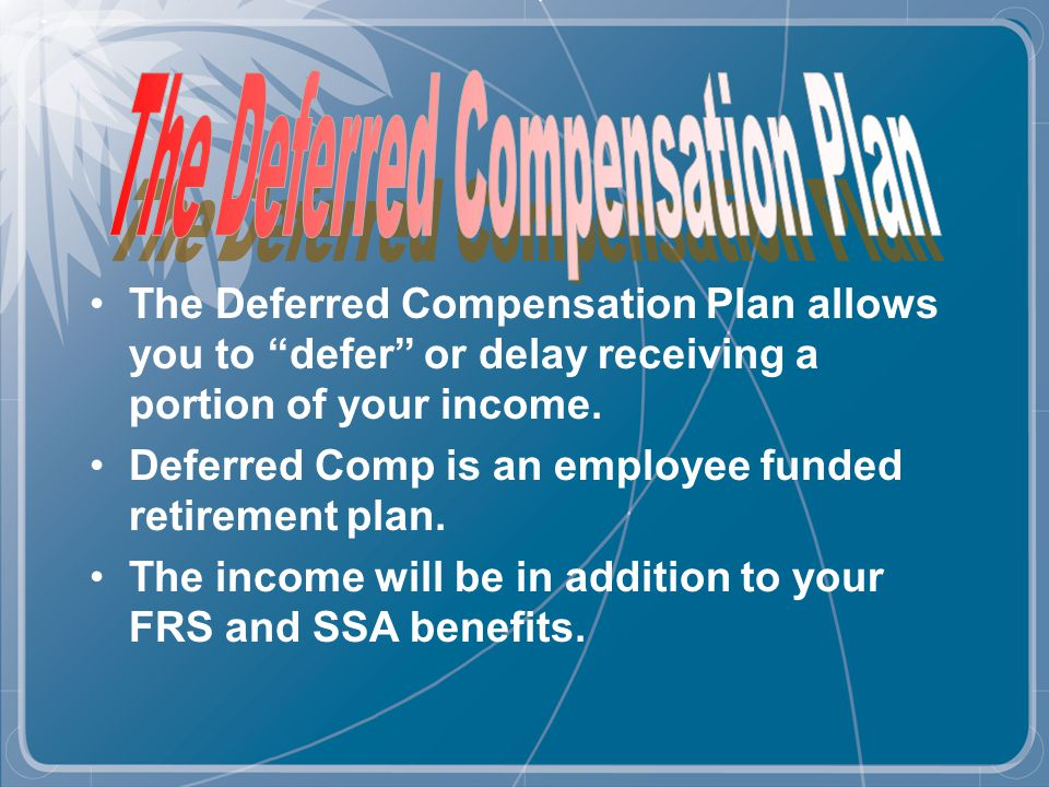 The Deferred Compensation Plan allows you to defer or delay receiving a portion of your income.