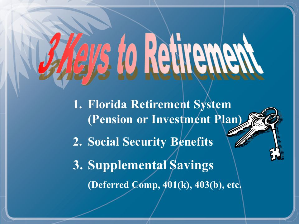 Source: Florida Retirement System (www.myfrs.com) Even Social Security and FRS benefits combined will provide you with only a portion of your pre-retirement pay.