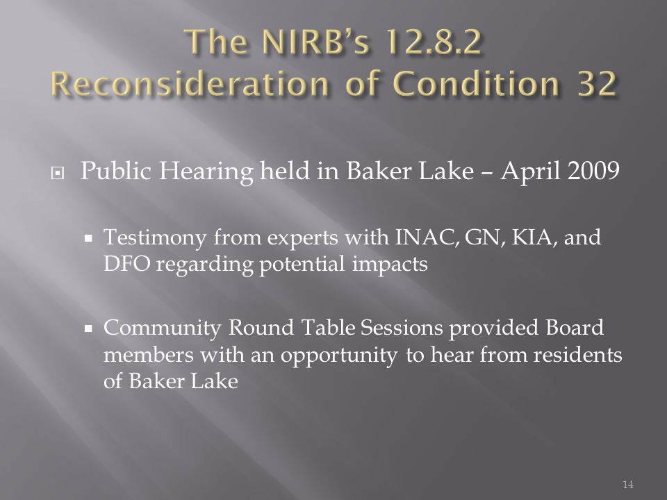  Public Hearing held in Baker Lake – April 2009  Testimony from experts with INAC, GN, KIA, and DFO regarding potential impacts  Community Round Table Sessions provided Board members with an opportunity to hear from residents of Baker Lake 14
