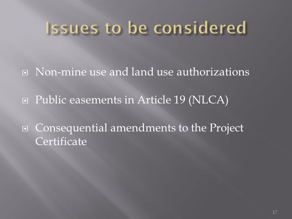  Non-mine use and land use authorizations  Public easements in Article 19 (NLCA)  Consequential amendments to the Project Certificate 17
