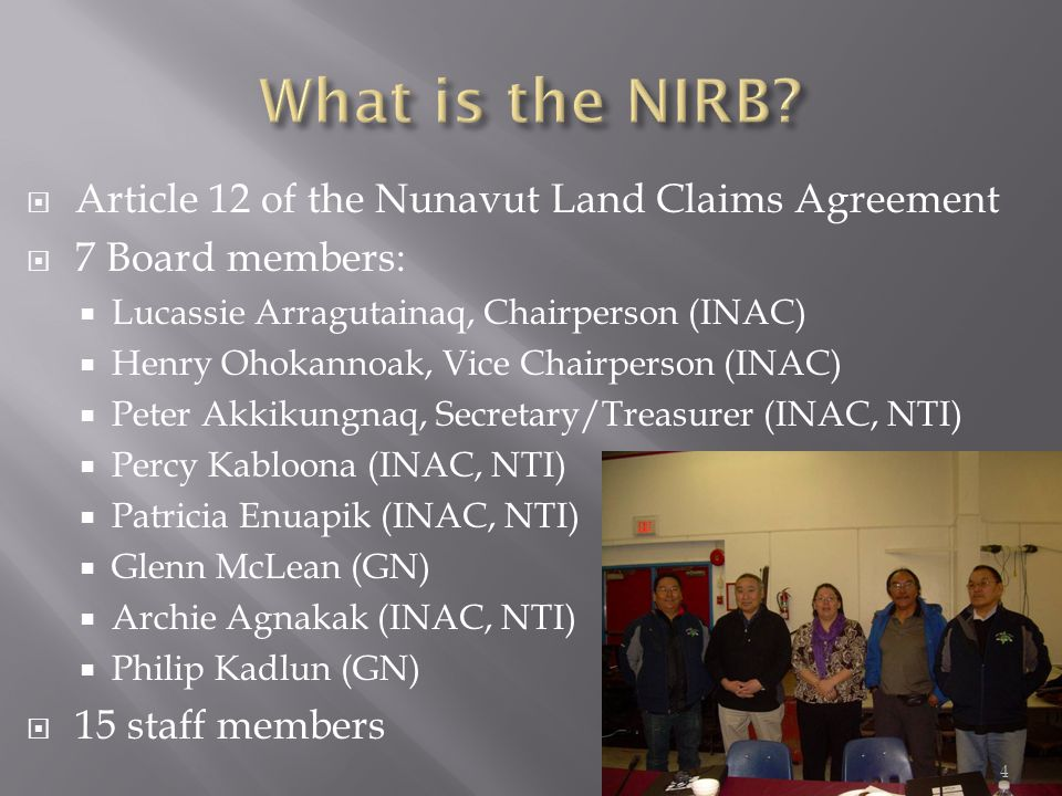  Article 12 of the Nunavut Land Claims Agreement  7 Board members:  Lucassie Arragutainaq, Chairperson (INAC)  Henry Ohokannoak, Vice Chairperson (INAC)  Peter Akkikungnaq, Secretary/Treasurer (INAC, NTI)  Percy Kabloona (INAC, NTI)  Patricia Enuapik (INAC, NTI)  Glenn McLean (GN)  Archie Agnakak (INAC, NTI)  Philip Kadlun (GN)  15 staff members 4