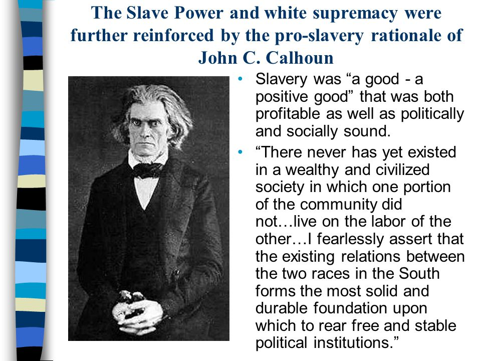 """The Slave Power and white supremacy were further reinforced by the pro-slavery rationale of John C. Calhoun Slavery was """"a good - a positive good"""" tha"""