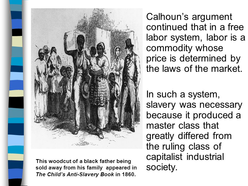 Calhoun's argument continued that in a free labor system, labor is a commodity whose price is determined by the laws of the market. In such a system,