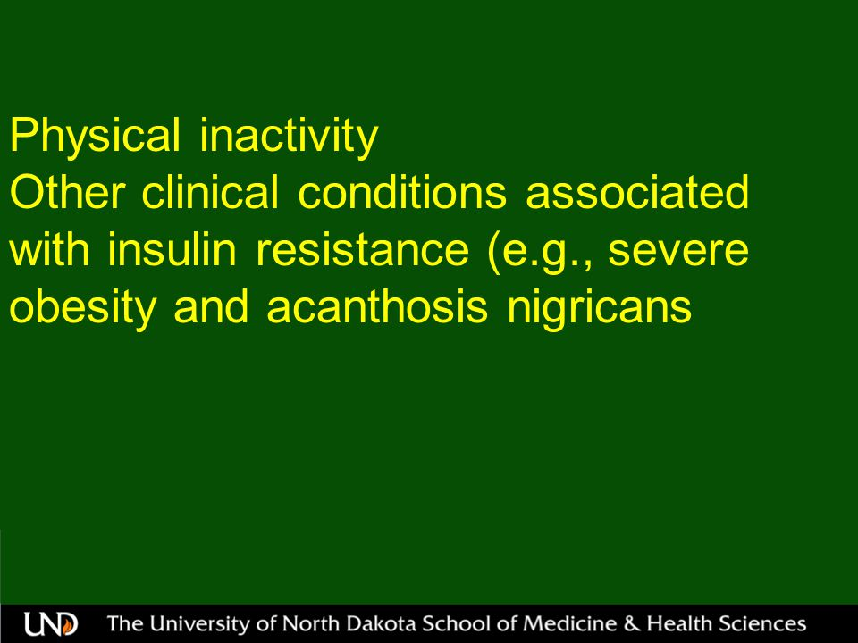 Physical inactivity Other clinical conditions associated with insulin resistance (e.g., severe obesity and acanthosis nigricans