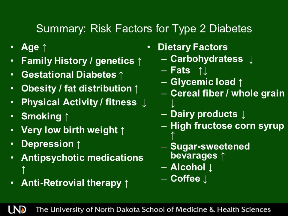 Summary: Risk Factors for Type 2 Diabetes Age ↑ Family History / genetics ↑ Gestational Diabetes ↑ Obesity / fat distribution ↑ Physical Activity / fitness ↓ Smoking ↑ Very low birth weight ↑ Depression ↑ Antipsychotic medications ↑ Anti-Retrovial therapy ↑ Dietary Factors –Carbohydratess ↓ –Fats ↑↓ –Glycemic load ↑ –Cereal fiber / whole grain ↓ –Dairy products ↓ –High fructose corn syrup ↑ –Sugar-sweetened bevarages ↑ –Alcohol ↓ –Coffee ↓