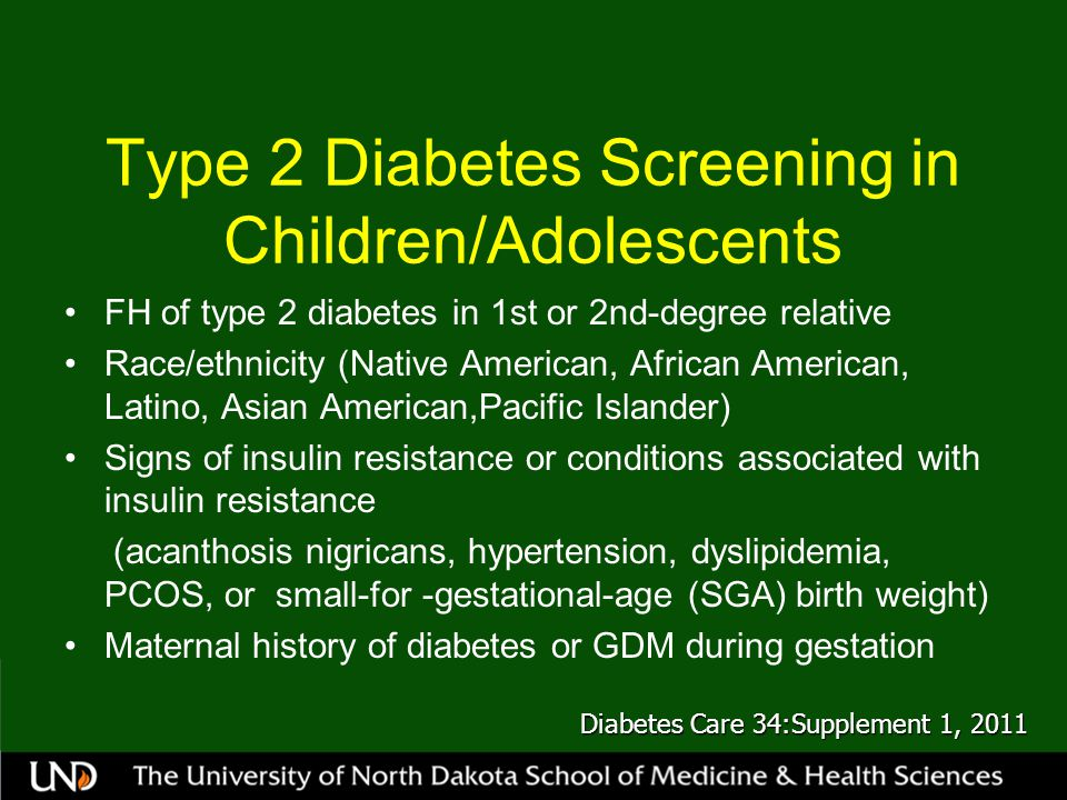 Type 2 Diabetes Screening in Children/Adolescents FH of type 2 diabetes in 1st or 2nd-degree relative Race/ethnicity (Native American, African American, Latino, Asian American,Pacific Islander) Signs of insulin resistance or conditions associated with insulin resistance (acanthosis nigricans, hypertension, dyslipidemia, PCOS, or small-for -gestational-age (SGA) birth weight) Maternal history of diabetes or GDM during gestation Diabetes Care 34:Supplement 1, 2011