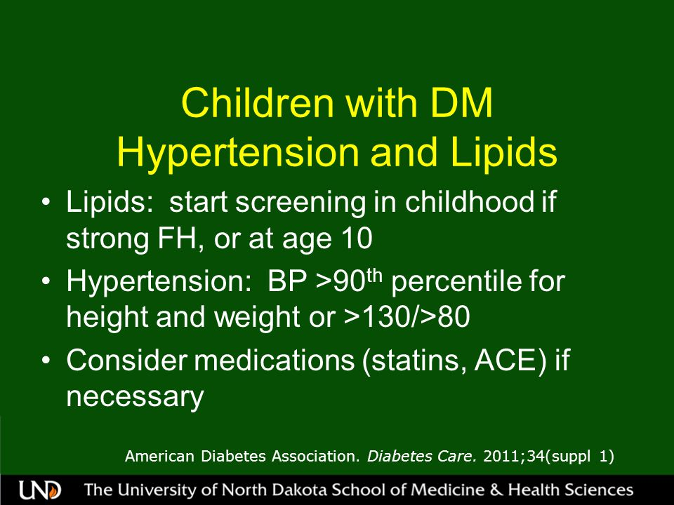Children with DM Hypertension and Lipids Lipids: start screening in childhood if strong FH, or at age 10 Hypertension: BP >90 th percentile for height and weight or >130/>80 Consider medications (statins, ACE) if necessary American Diabetes Association.