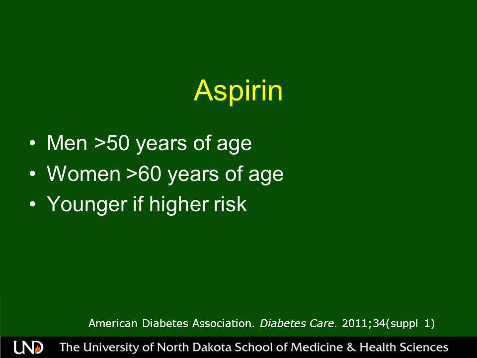 Aspirin Men >50 years of age Women >60 years of age Younger if higher risk American Diabetes Association.