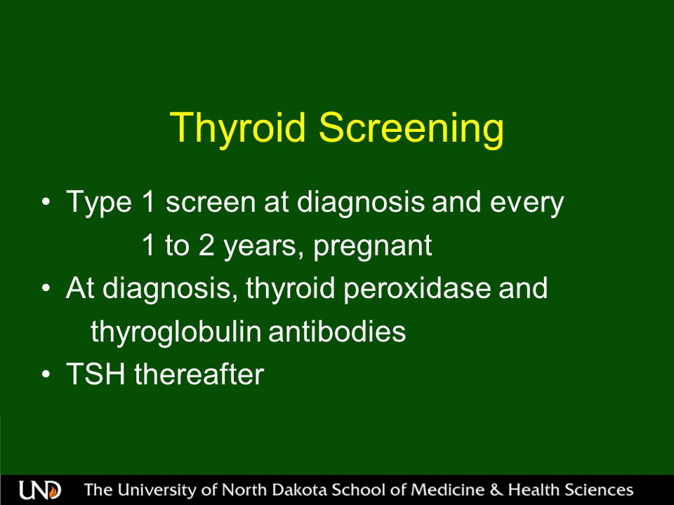 Thyroid Screening Type 1 screen at diagnosis and every 1 to 2 years, pregnant At diagnosis, thyroid peroxidase and thyroglobulin antibodies TSH thereafter