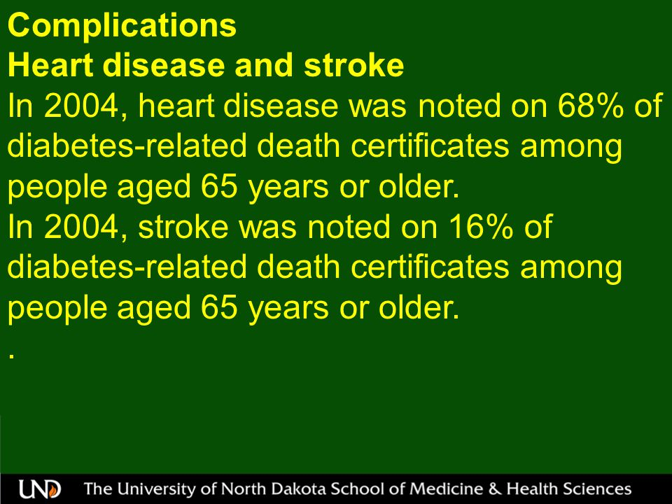 Complications Heart disease and stroke In 2004, heart disease was noted on 68% of diabetes-related death certificates among people aged 65 years or older.