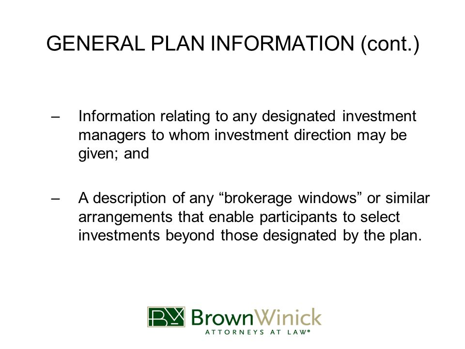 GENERAL PLAN INFORMATION (cont.) –Information relating to any designated investment managers to whom investment direction may be given; and –A description of any brokerage windows or similar arrangements that enable participants to select investments beyond those designated by the plan.