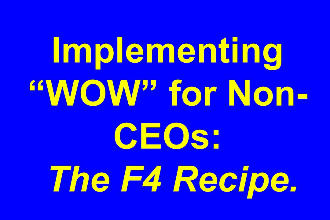 Implementing WOW for Non- CEOs: The F4 Recipe.