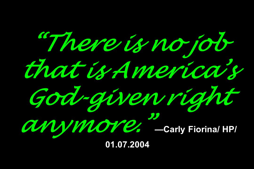 There is no job that is America's God-given right anymore. —Carly Fiorina/ HP/ 01.07.2004