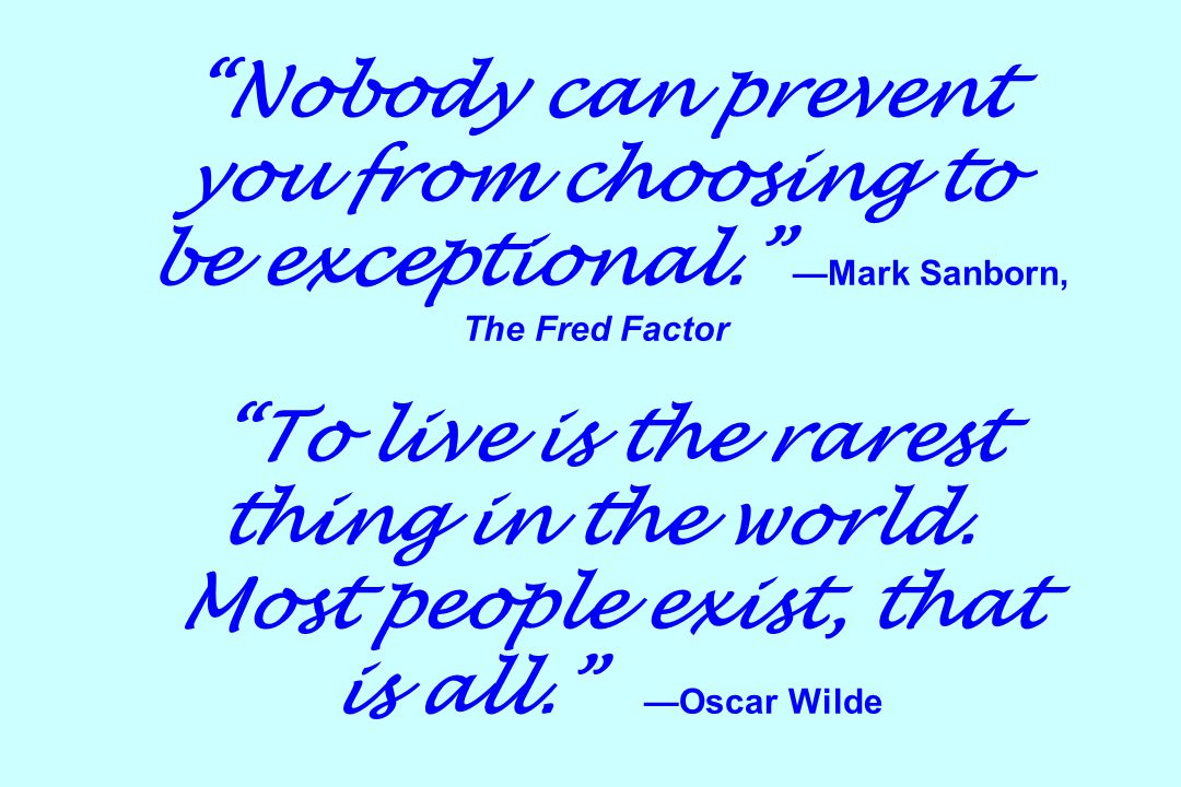 Nobody can prevent you from choosing to be exceptional. —Mark Sanborn, The Fred Factor To live is the rarest thing in the world.